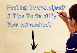 Feeling Overwhelmed? 5 Tips To Simplify Your Homeschool